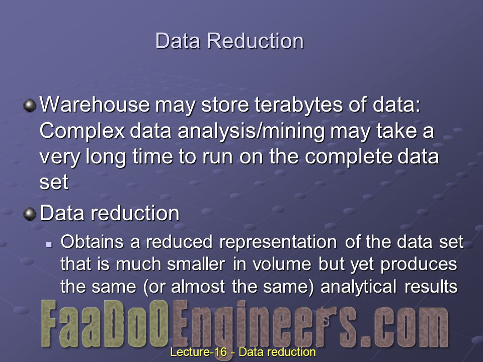 Data Reduction Warehouse may store terabytes of data: Complex data analysis/mining may take a very long time to run on the complete data set Data reduction Obtains a reduced representation of the data set that is much smaller in volume but yet produces the same (or almost the same) analytical results Obtains a reduced representation of the data set that is much smaller in volume but yet produces the same (or almost the same) analytical results Lecture-16 - Data reduction