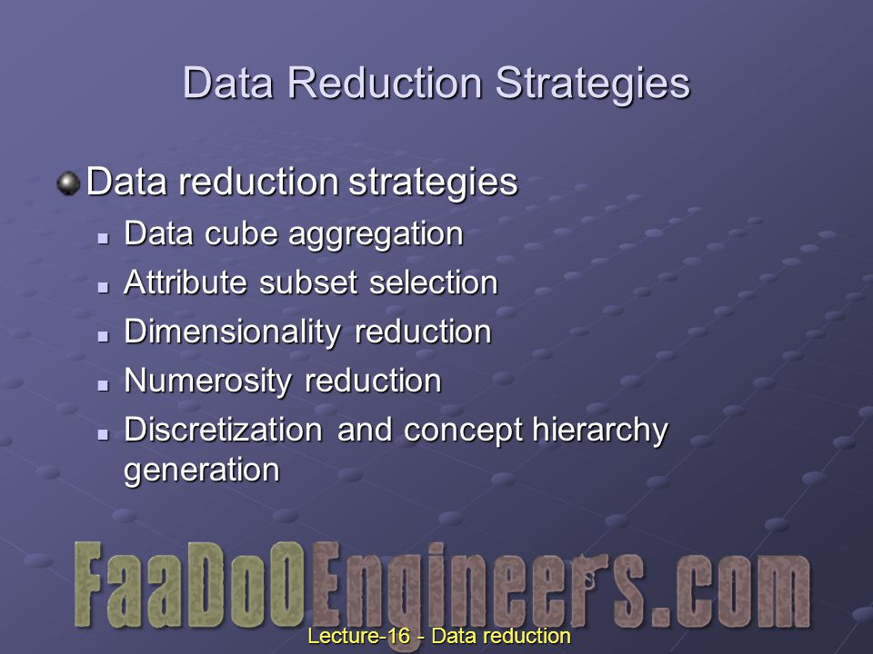 Data Reduction Strategies Data reduction strategies Data cube aggregation Data cube aggregation Attribute subset selection Attribute subset selection Dimensionality reduction Dimensionality reduction Numerosity reduction Numerosity reduction Discretization and concept hierarchy generation Discretization and concept hierarchy generation Lecture-16 - Data reduction