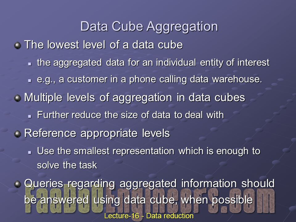 Data Cube Aggregation The lowest level of a data cube the aggregated data for an individual entity of interest the aggregated data for an individual entity of interest e.g., a customer in a phone calling data warehouse.