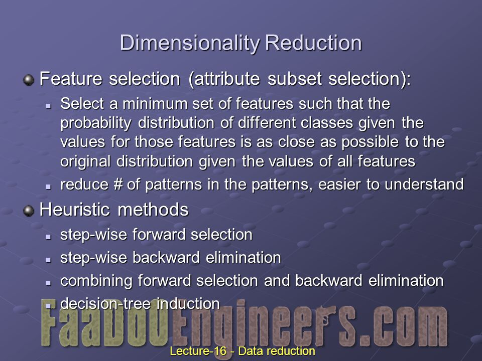 Dimensionality Reduction Feature selection (attribute subset selection): Select a minimum set of features such that the probability distribution of different classes given the values for those features is as close as possible to the original distribution given the values of all features Select a minimum set of features such that the probability distribution of different classes given the values for those features is as close as possible to the original distribution given the values of all features reduce # of patterns in the patterns, easier to understand reduce # of patterns in the patterns, easier to understand Heuristic methods step-wise forward selection step-wise forward selection step-wise backward elimination step-wise backward elimination combining forward selection and backward elimination combining forward selection and backward elimination decision-tree induction decision-tree induction Lecture-16 - Data reduction