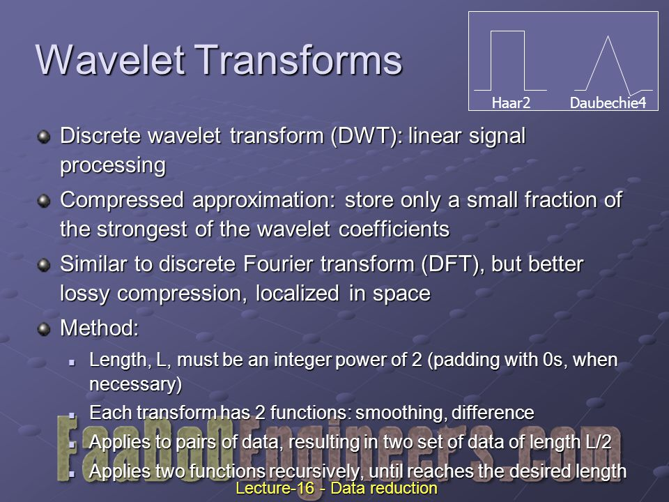 Wavelet Transforms Discrete wavelet transform (DWT): linear signal processing Compressed approximation: store only a small fraction of the strongest of the wavelet coefficients Similar to discrete Fourier transform (DFT), but better lossy compression, localized in space Method: Length, L, must be an integer power of 2 (padding with 0s, when necessary) Length, L, must be an integer power of 2 (padding with 0s, when necessary) Each transform has 2 functions: smoothing, difference Each transform has 2 functions: smoothing, difference Applies to pairs of data, resulting in two set of data of length L/2 Applies to pairs of data, resulting in two set of data of length L/2 Applies two functions recursively, until reaches the desired length Applies two functions recursively, until reaches the desired length Haar2 Daubechie4 Lecture-16 - Data reduction