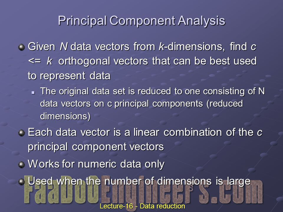 Given N data vectors from k-dimensions, find c <= k orthogonal vectors that can be best used to represent data The original data set is reduced to one consisting of N data vectors on c principal components (reduced dimensions) The original data set is reduced to one consisting of N data vectors on c principal components (reduced dimensions) Each data vector is a linear combination of the c principal component vectors Works for numeric data only Used when the number of dimensions is large Principal Component Analysis Lecture-16 - Data reduction