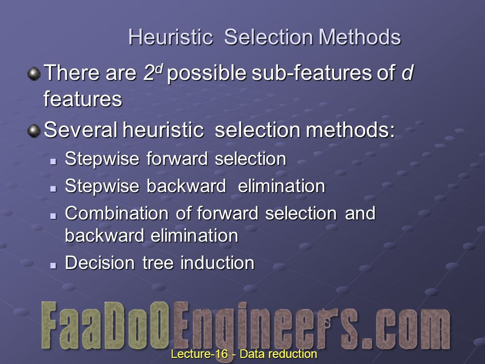 Heuristic Selection Methods There are 2 d possible sub-features of d features Several heuristic selection methods: Stepwise forward selection Stepwise forward selection Stepwise backward elimination Stepwise backward elimination Combination of forward selection and backward elimination Combination of forward selection and backward elimination Decision tree induction Decision tree induction Lecture-16 - Data reduction
