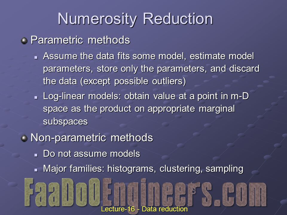 Numerosity Reduction Parametric methods Assume the data fits some model, estimate model parameters, store only the parameters, and discard the data (except possible outliers) Assume the data fits some model, estimate model parameters, store only the parameters, and discard the data (except possible outliers) Log-linear models: obtain value at a point in m-D space as the product on appropriate marginal subspaces Log-linear models: obtain value at a point in m-D space as the product on appropriate marginal subspaces Non-parametric methods Do not assume models Do not assume models Major families: histograms, clustering, sampling Major families: histograms, clustering, sampling Lecture-16 - Data reduction