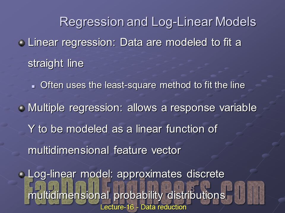 Regression and Log-Linear Models Linear regression: Data are modeled to fit a straight line Often uses the least-square method to fit the line Often uses the least-square method to fit the line Multiple regression: allows a response variable Y to be modeled as a linear function of multidimensional feature vector Log-linear model: approximates discrete multidimensional probability distributions Lecture-16 - Data reduction