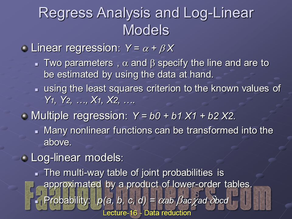 Linear regression : Y =  +  X Two parameters,  and  specify the line and are to be estimated by using the data at hand.