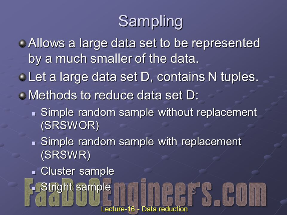 Sampling Allows a large data set to be represented by a much smaller of the data.