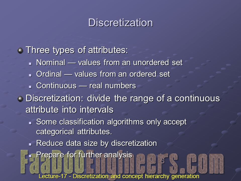 Discretization Three types of attributes: Nominal — values from an unordered set Nominal — values from an unordered set Ordinal — values from an ordered set Ordinal — values from an ordered set Continuous — real numbers Continuous — real numbers Discretization: divide the range of a continuous attribute into intervals Some classification algorithms only accept categorical attributes.