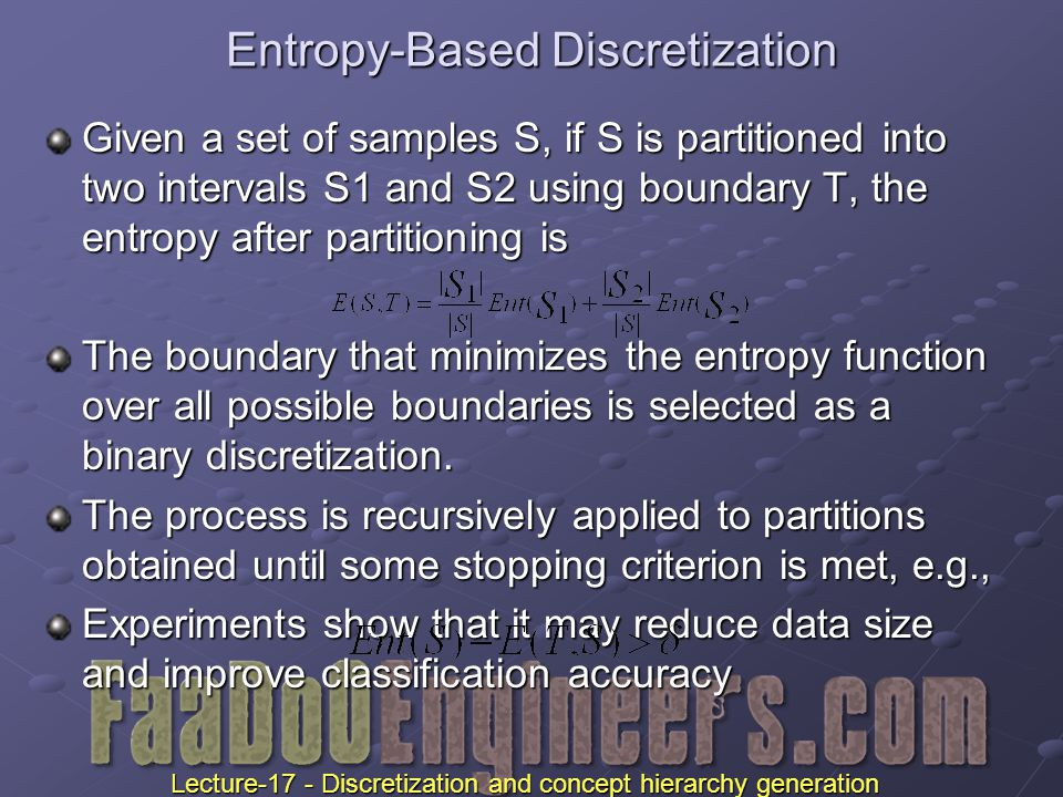 Entropy-Based Discretization Given a set of samples S, if S is partitioned into two intervals S1 and S2 using boundary T, the entropy after partitioning is The boundary that minimizes the entropy function over all possible boundaries is selected as a binary discretization.