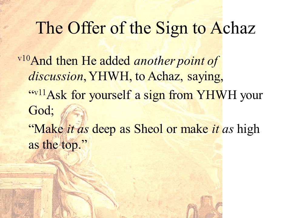 The Offer of the Sign to Achaz v10 And then He added another point of discussion, YHWH, to Achaz, saying, v11 Ask for yourself a sign from YHWH your God; Make it as deep as Sheol or make it as high as the top.