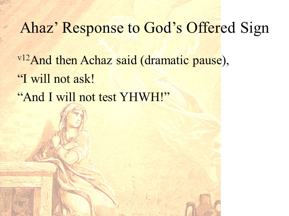 Ahaz' Response to God's Offered Sign v12 And then Achaz said (dramatic pause), I will not ask.