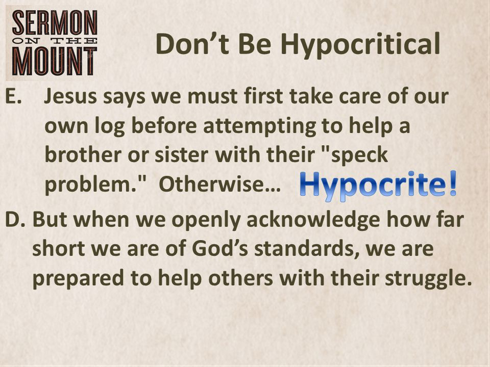 Don't Be Hypocritical E.Jesus says we must first take care of our own log before attempting to help a brother or sister with their speck problem. Otherwise… D.But when we openly acknowledge how far short we are of God's standards, we are prepared to help others with their struggle.