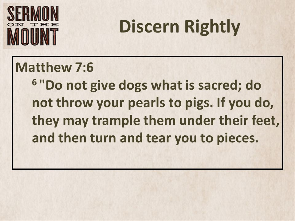 Discern Rightly Matthew 7:6 6 Do not give dogs what is sacred; do not throw your pearls to pigs.