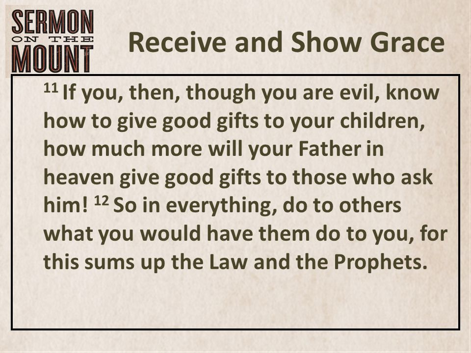 Receive and Show Grace 11 If you, then, though you are evil, know how to give good gifts to your children, how much more will your Father in heaven give good gifts to those who ask him.
