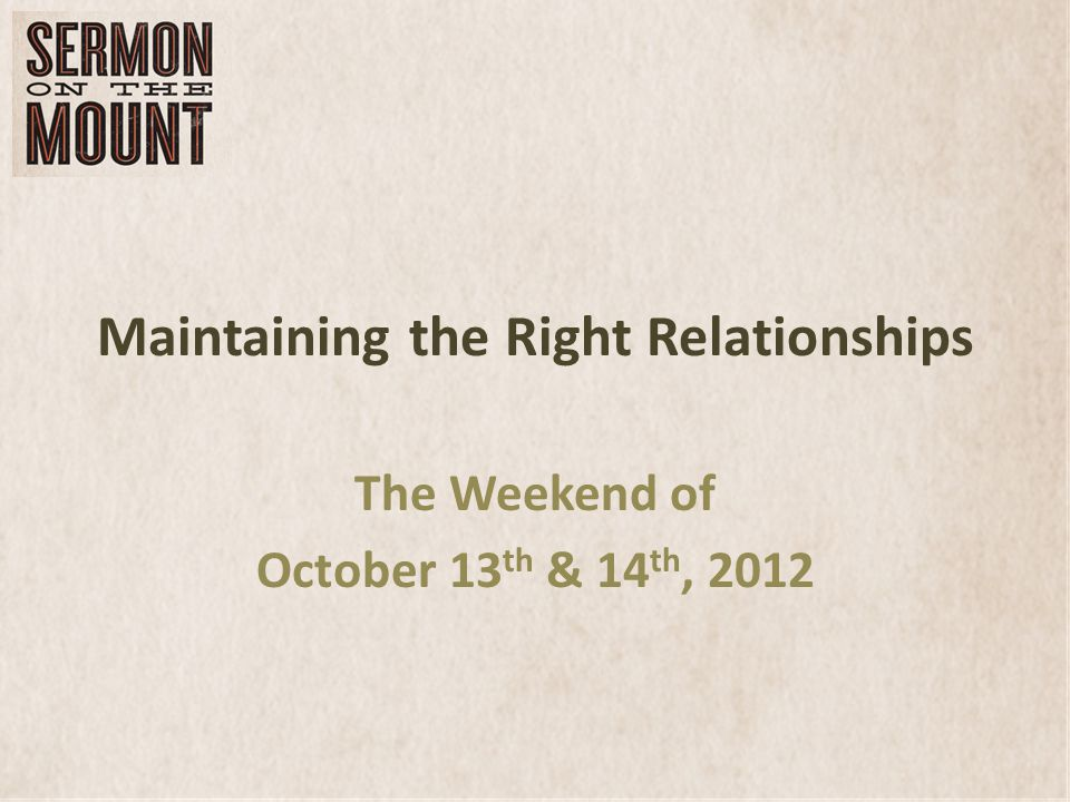 Maintaining the Right Relationships The Weekend of October 13 th & 14 th, 2012