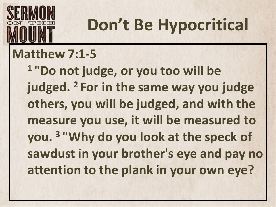 Don't Be Hypocritical Matthew 7:1-5 1 Do not judge, or you too will be judged.