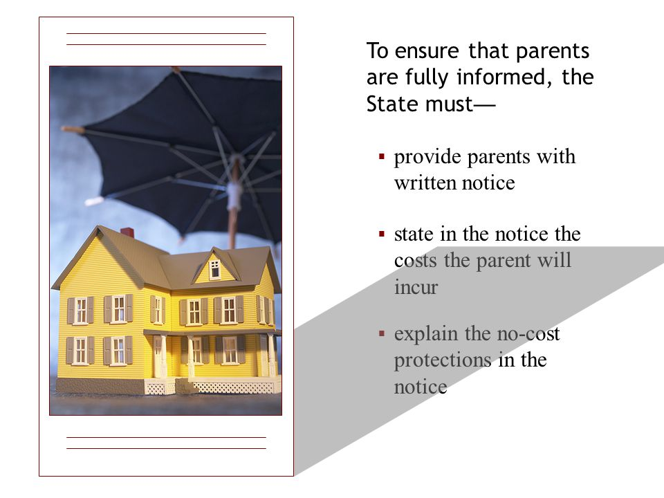 To ensure that parents are fully informed, the State must —  provide parents with written notice  state in the notice the costs the parent will incur  explain the no-cost protections in the notice