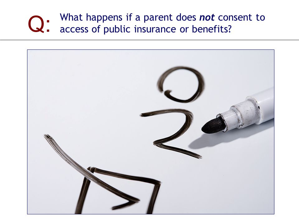 Q: What happens if a parent does not consent to access of public insurance or benefits.