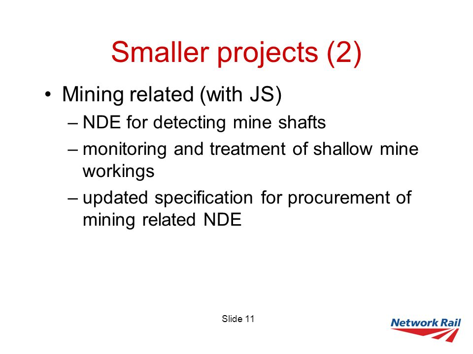 Slide 11 Smaller projects (2) Mining related (with JS) –NDE for detecting mine shafts –monitoring and treatment of shallow mine workings –updated specification for procurement of mining related NDE