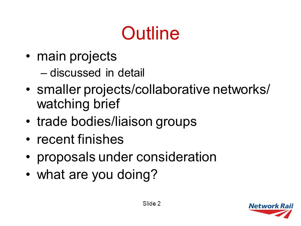 Slide 2 Outline main projects –discussed in detail smaller projects/collaborative networks/ watching brief trade bodies/liaison groups recent finishes proposals under consideration what are you doing
