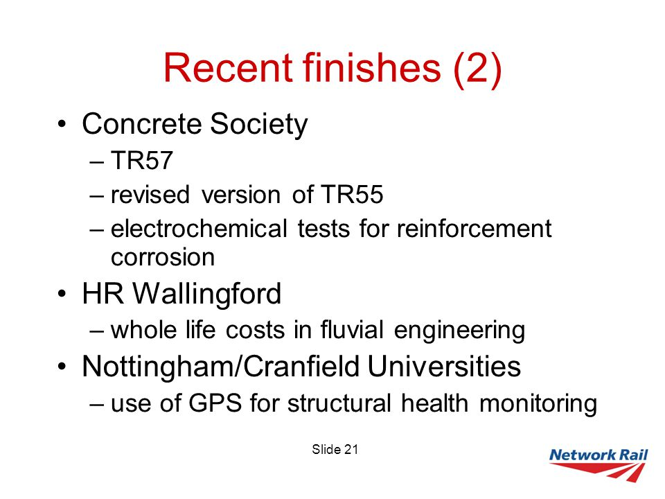 Slide 21 Recent finishes (2) Concrete Society –TR57 –revised version of TR55 –electrochemical tests for reinforcement corrosion HR Wallingford –whole life costs in fluvial engineering Nottingham/Cranfield Universities –use of GPS for structural health monitoring
