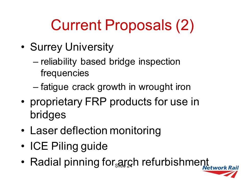 Slide 24 Current Proposals (2) Surrey University –reliability based bridge inspection frequencies –fatigue crack growth in wrought iron proprietary FRP products for use in bridges Laser deflection monitoring ICE Piling guide Radial pinning for arch refurbishment