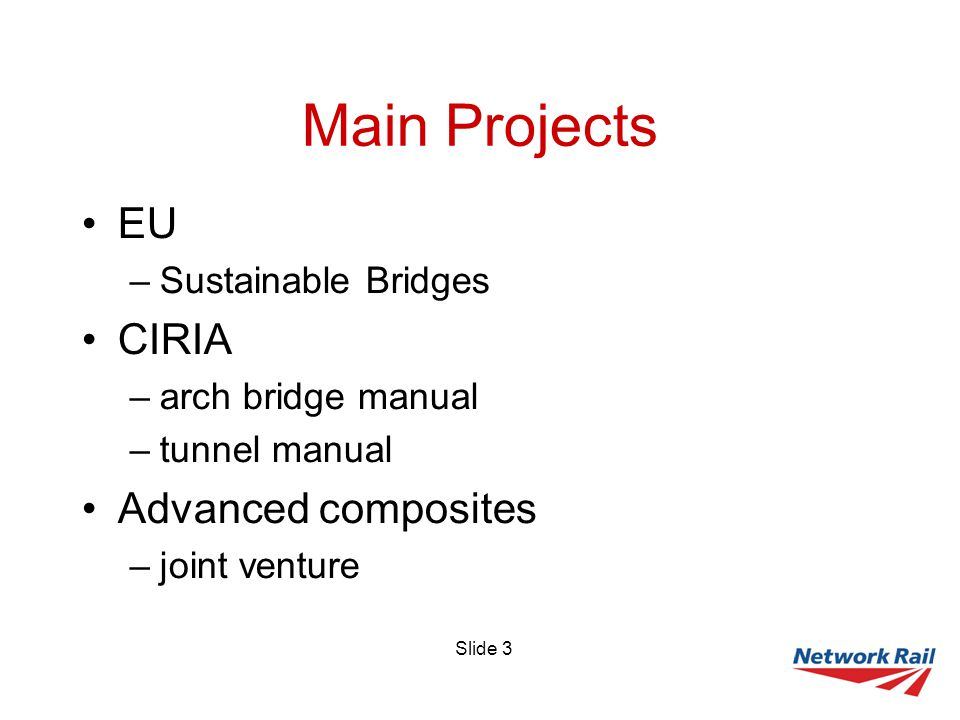 Slide 3 Main Projects EU –Sustainable Bridges CIRIA –arch bridge manual –tunnel manual Advanced composites –joint venture