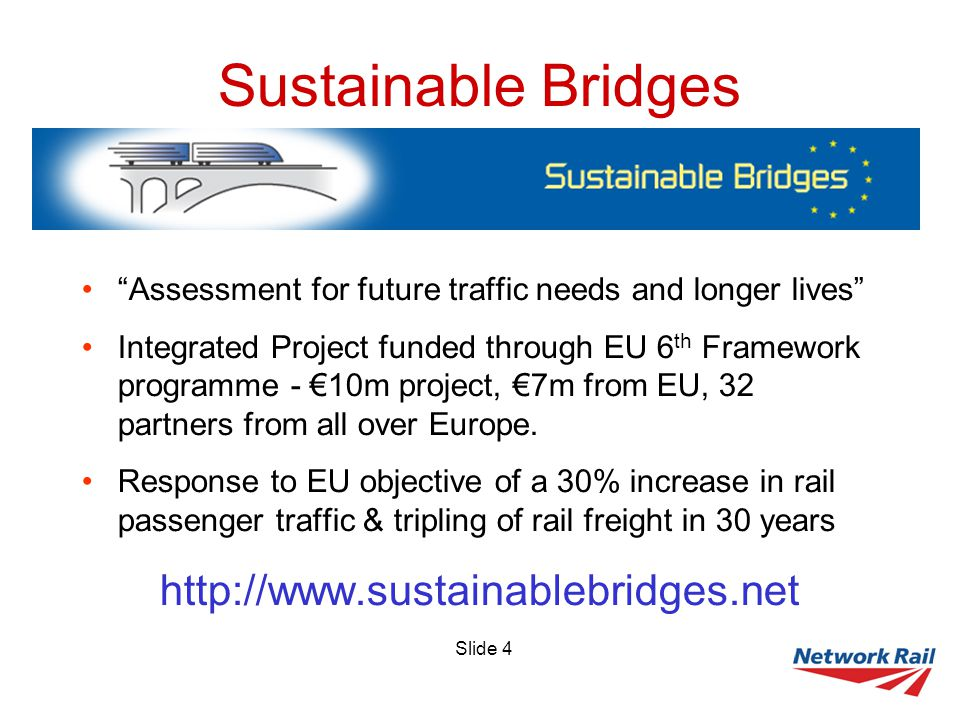 Slide 4 Sustainable Bridges Assessment for future traffic needs and longer lives Integrated Project funded through EU 6 th Framework programme - €10m project, €7m from EU, 32 partners from all over Europe.