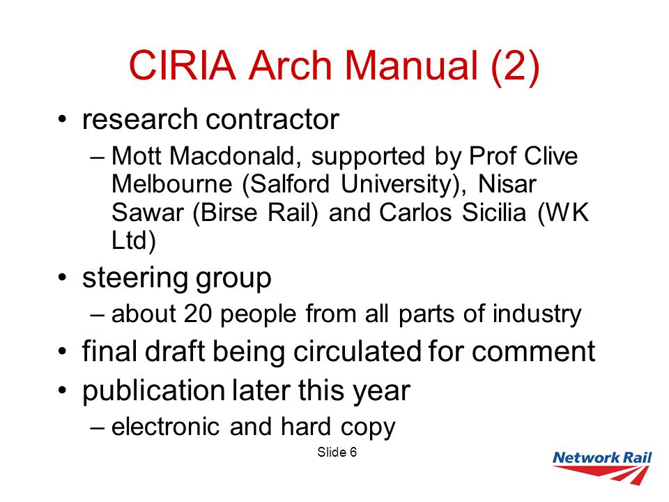 Slide 6 CIRIA Arch Manual (2) research contractor –Mott Macdonald, supported by Prof Clive Melbourne (Salford University), Nisar Sawar (Birse Rail) and Carlos Sicilia (WK Ltd) steering group –about 20 people from all parts of industry final draft being circulated for comment publication later this year –electronic and hard copy