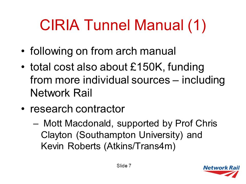 Slide 7 CIRIA Tunnel Manual (1) following on from arch manual total cost also about £150K, funding from more individual sources – including Network Rail research contractor – Mott Macdonald, supported by Prof Chris Clayton (Southampton University) and Kevin Roberts (Atkins/Trans4m)