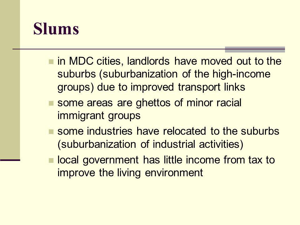 Slums in MDC cities, landlords have moved out to the suburbs (suburbanization of the high-income groups) due to improved transport links some areas are ghettos of minor racial immigrant groups some industries have relocated to the suburbs (suburbanization of industrial activities) local government has little income from tax to improve the living environment
