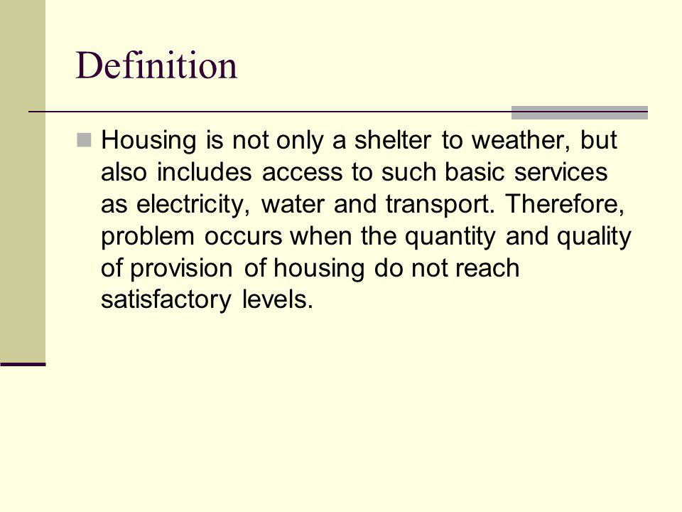 Definition Housing is not only a shelter to weather, but also includes access to such basic services as electricity, water and transport.