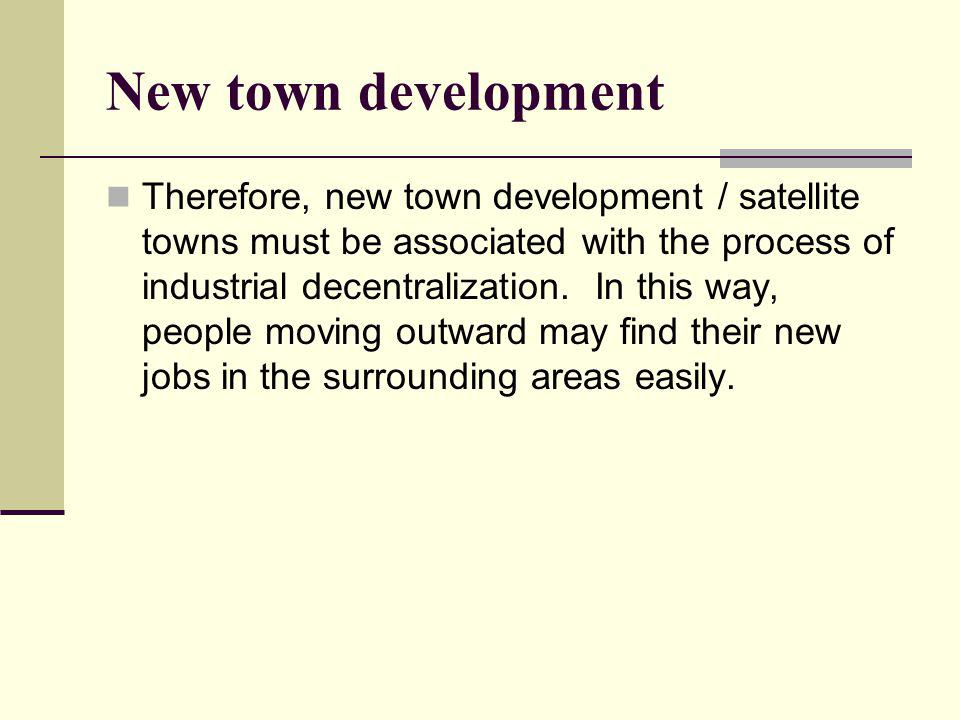 New town development Therefore, new town development / satellite towns must be associated with the process of industrial decentralization.