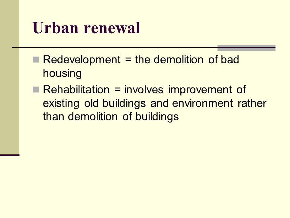 Redevelopment = the demolition of bad housing Rehabilitation = involves improvement of existing old buildings and environment rather than demolition of buildings