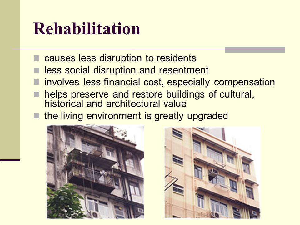 Rehabilitation causes less disruption to residents less social disruption and resentment involves less financial cost, especially compensation helps p