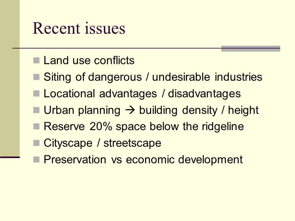 Recent issues Land use conflicts Siting of dangerous / undesirable industries Locational advantages / disadvantages Urban planning  building density / height Reserve 20% space below the ridgeline Cityscape / streetscape Preservation vs economic development