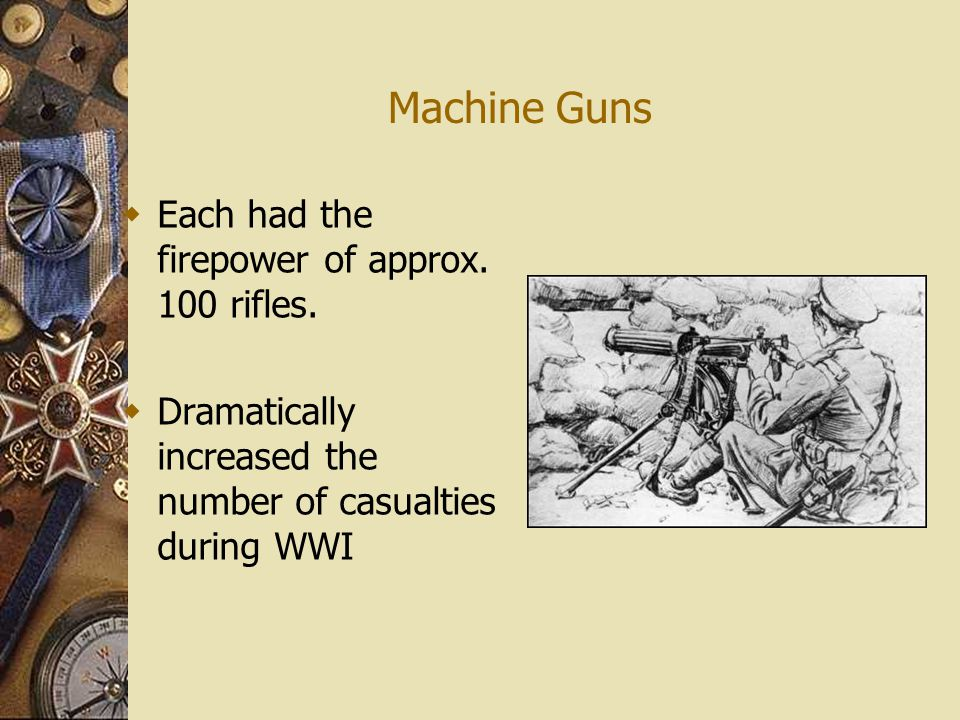 Machine Guns & Bolt Action Rifles  Machine Guns fired 400 to 600 rounds per minute – Each side set up groups of machine guns along trenches to stop enemy advance Machine Gun Bolt Action Rifle Bolt Action rifles could be shot accurately up to 600 meters Continue 