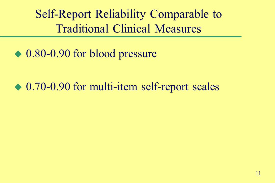 11 Self-Report Reliability Comparable to Traditional Clinical Measures u 0.80-0.90 for blood pressure u 0.70-0.90 for multi-item self-report scales