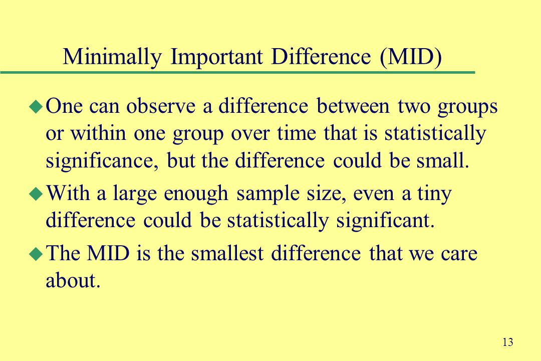 13 Minimally Important Difference (MID) u One can observe a difference between two groups or within one group over time that is statistically significance, but the difference could be small.