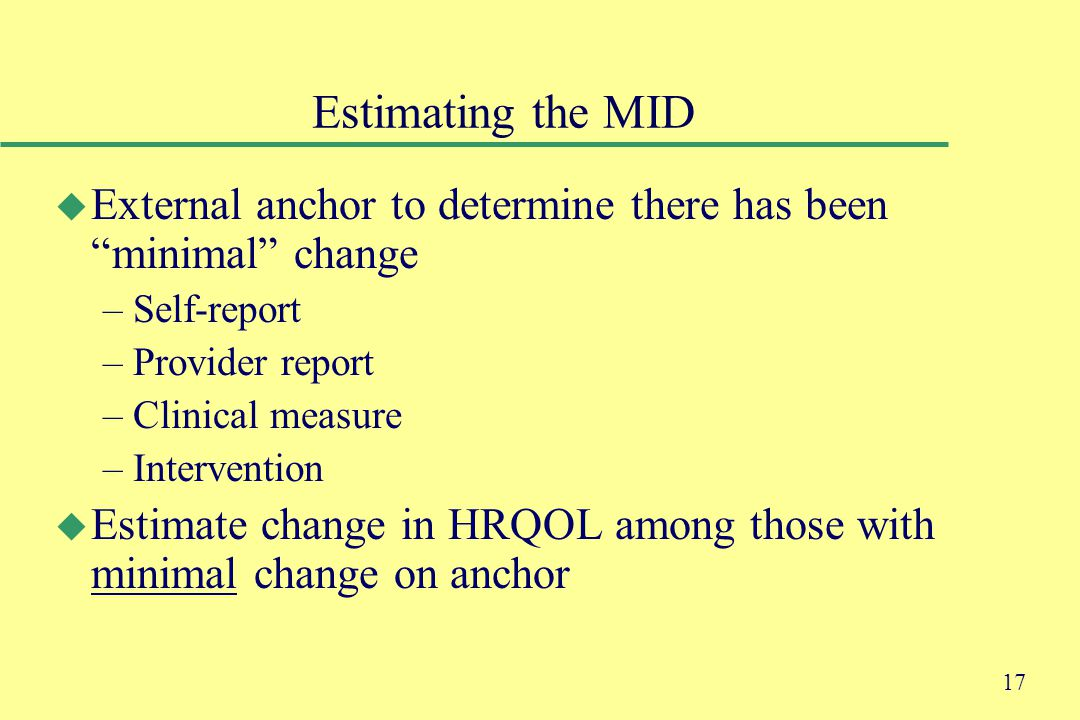 17 Estimating the MID u External anchor to determine there has been minimal change –Self-report –Provider report –Clinical measure –Intervention u Estimate change in HRQOL among those with minimal change on anchor