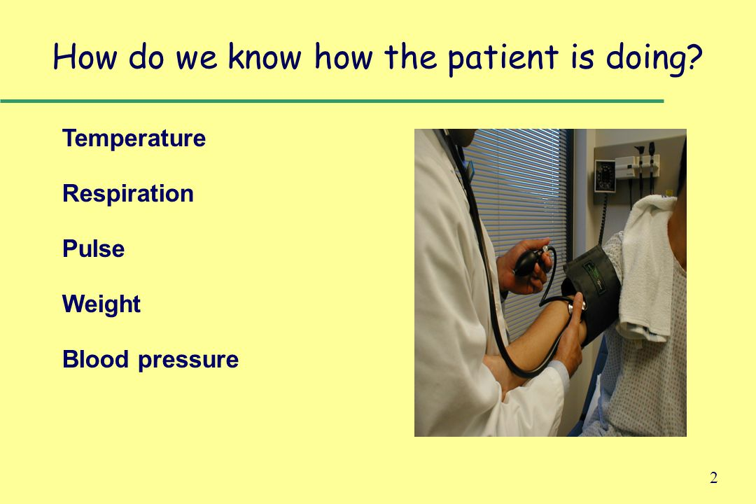 2 How do we know how the patient is doing Temperature Respiration Pulse Weight Blood pressure