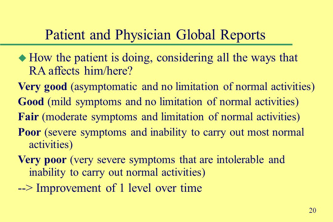 20 Patient and Physician Global Reports u How the patient is doing, considering all the ways that RA affects him/here.