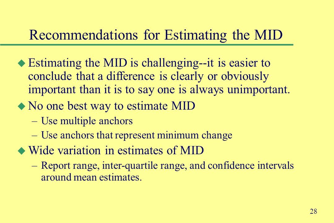 28 Recommendations for Estimating the MID u Estimating the MID is challenging--it is easier to conclude that a difference is clearly or obviously important than it is to say one is always unimportant.