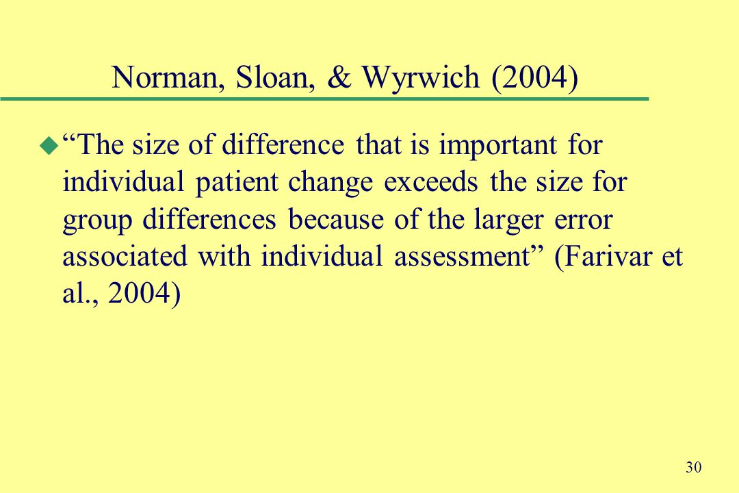 30 Norman, Sloan, & Wyrwich (2004) u The size of difference that is important for individual patient change exceeds the size for group differences because of the larger error associated with individual assessment (Farivar et al., 2004)