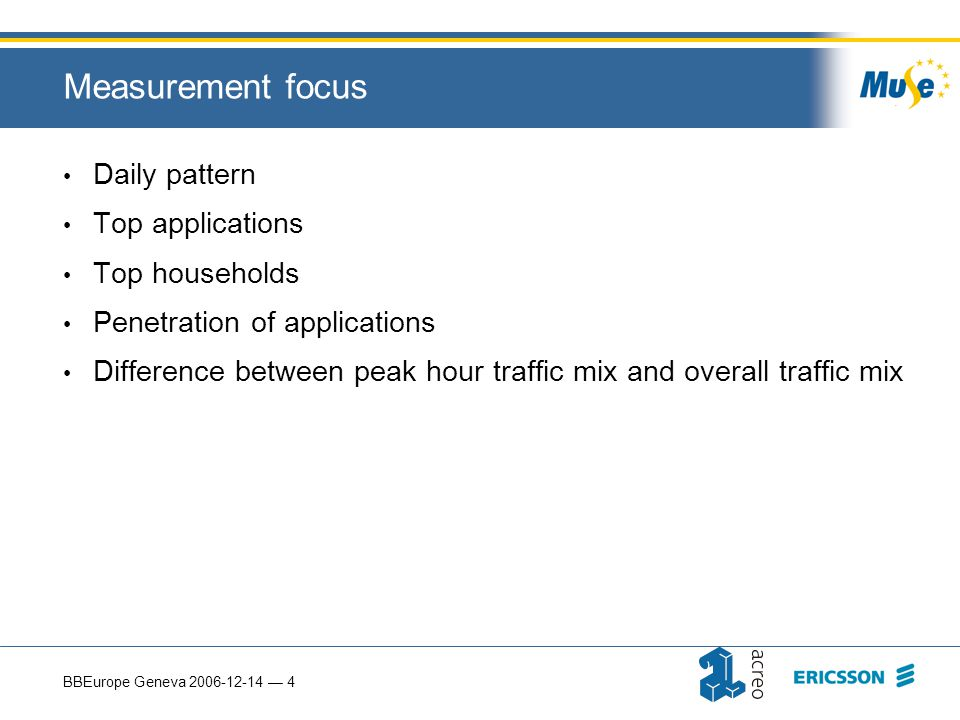 BBEurope Geneva 2006-12-14 — 4 Measurement focus Daily pattern Top applications Top households Penetration of applications Difference between peak hour traffic mix and overall traffic mix
