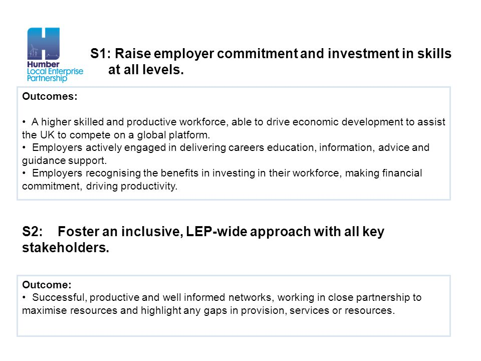 S1: Raise employer commitment and investment in skills at all levels. Outcomes: A higher skilled and productive workforce, able to drive economic deve