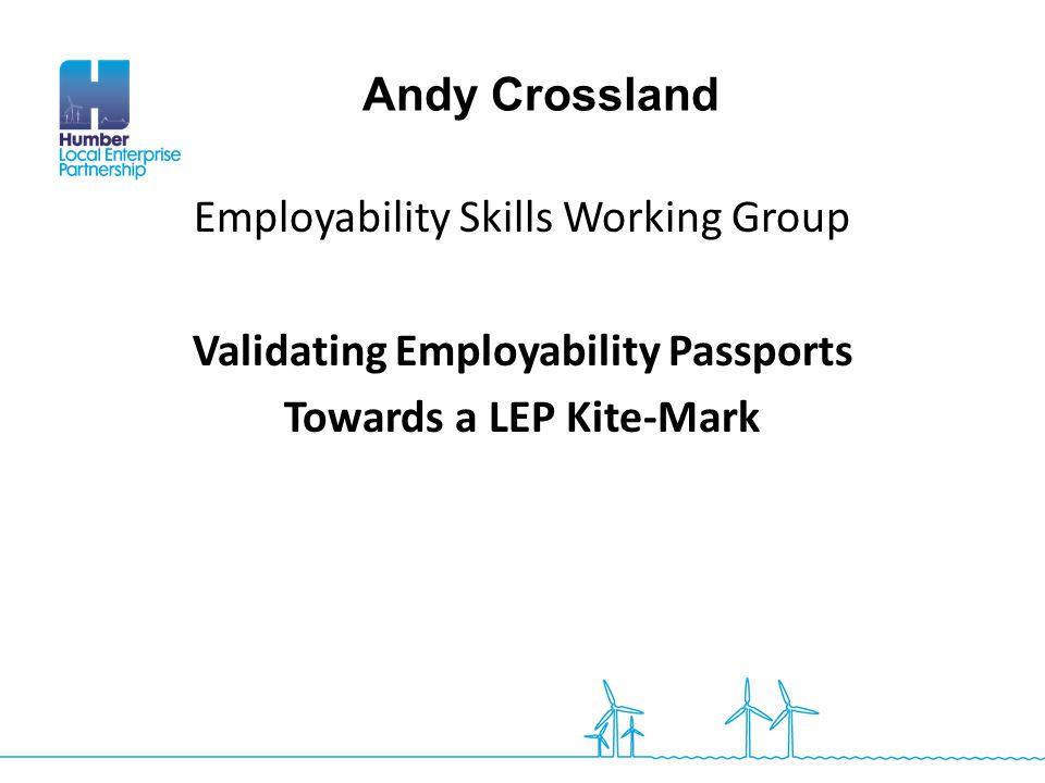 Employability Skills Working Group Validating Employability Passports Towards a LEP Kite-Mark Andy Crossland