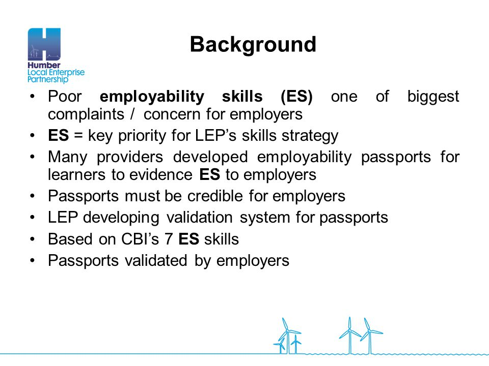 Poor employability skills (ES) one of biggest complaints / concern for employers ES = key priority for LEP's skills strategy Many providers developed