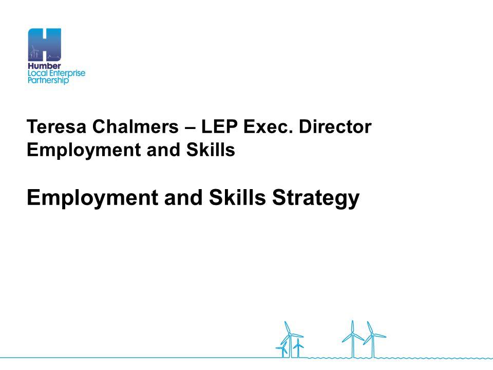 Teresa Chalmers – LEP Exec. Director Employment and Skills Employment and Skills Strategy