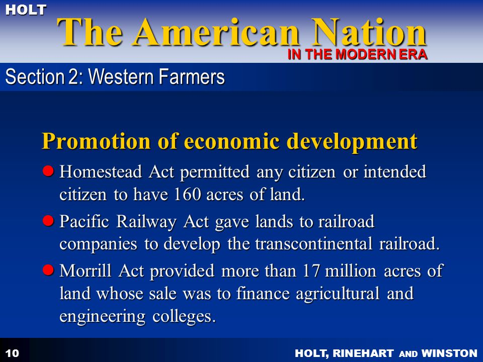 HOLT, RINEHART AND WINSTON The American Nation HOLT IN THE MODERN ERA 10 Promotion of economic development Homestead Act permitted any citizen or intended citizen to have 160 acres of land.